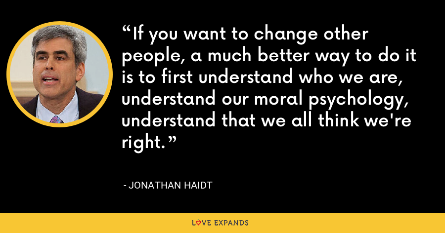 If you want to change other people, a much better way to do it is to first understand who we are, understand our moral psychology, understand that we all think we're right. - Jonathan Haidt
