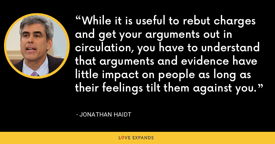 While it is useful to rebut charges and get your arguments out in circulation, you have to understand that arguments and evidence have little impact on people as long as their feelings tilt them against you. - Jonathan Haidt