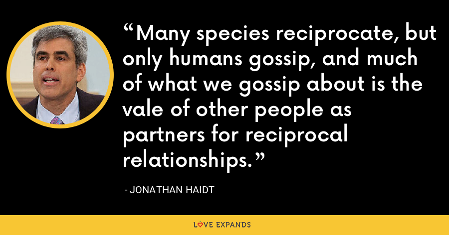 Many species reciprocate, but only humans gossip, and much of what we gossip about is the vale of other people as partners for reciprocal relationships. - Jonathan Haidt