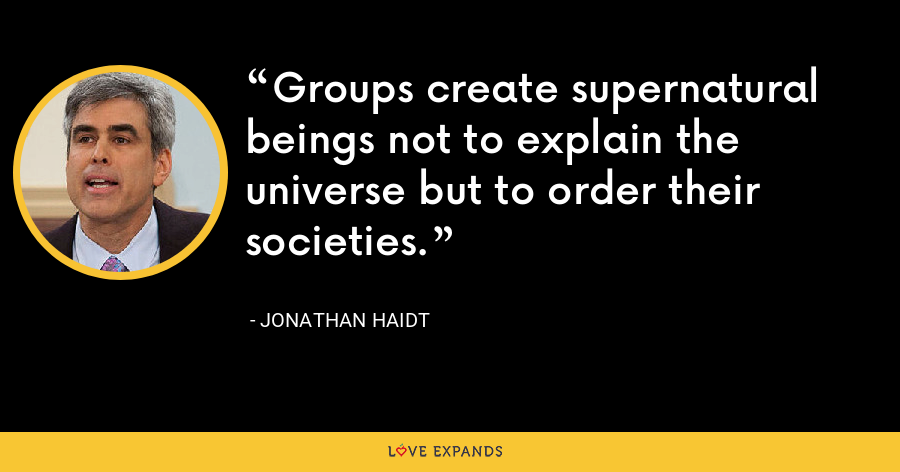 Groups create supernatural beings not to explain the universe but to order their societies. - Jonathan Haidt