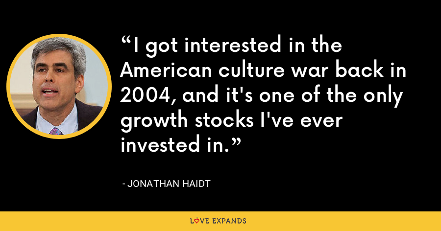 I got interested in the American culture war back in 2004, and it's one of the only growth stocks I've ever invested in. - Jonathan Haidt