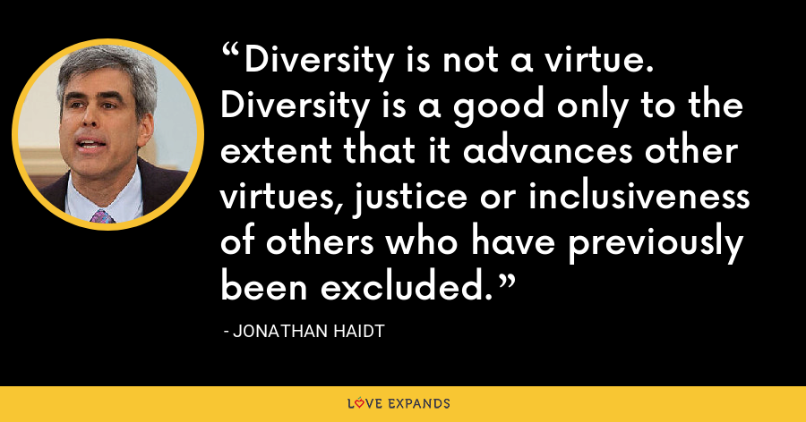 Diversity is not a virtue. Diversity is a good only to the extent that it advances other virtues, justice or inclusiveness of others who have previously been excluded. - Jonathan Haidt
