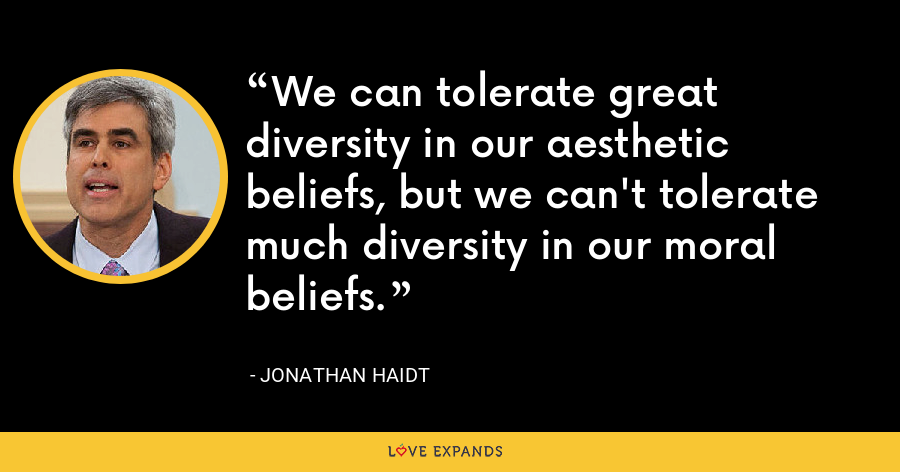 We can tolerate great diversity in our aesthetic beliefs, but we can't tolerate much diversity in our moral beliefs. - Jonathan Haidt