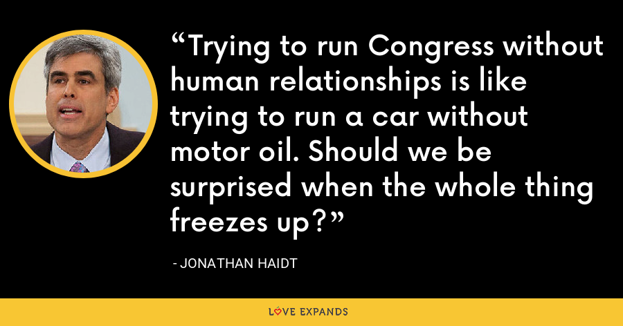 Trying to run Congress without human relationships is like trying to run a car without motor oil. Should we be surprised when the whole thing freezes up? - Jonathan Haidt