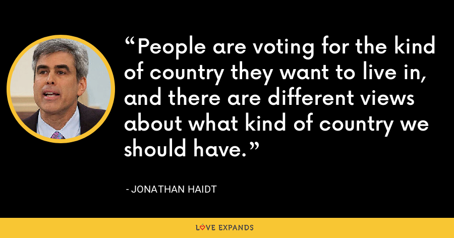 People are voting for the kind of country they want to live in, and there are different views about what kind of country we should have. - Jonathan Haidt