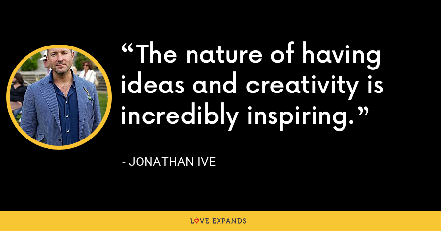 The nature of having ideas and creativity is incredibly inspiring. - Jonathan Ive