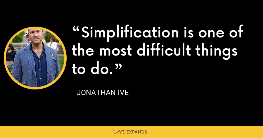 Simplification is one of the most difficult things to do. - Jonathan Ive