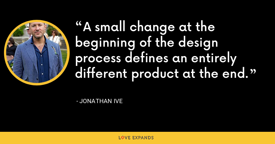 A small change at the beginning of the design process defines an entirely different product at the end. - Jonathan Ive