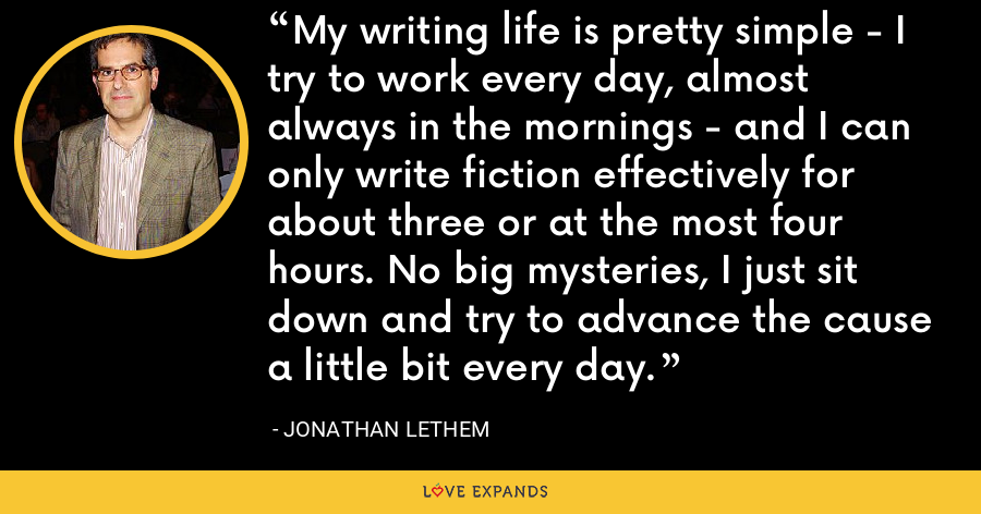 My writing life is pretty simple - I try to work every day, almost always in the mornings - and I can only write fiction effectively for about three or at the most four hours. No big mysteries, I just sit down and try to advance the cause a little bit every day. - Jonathan Lethem