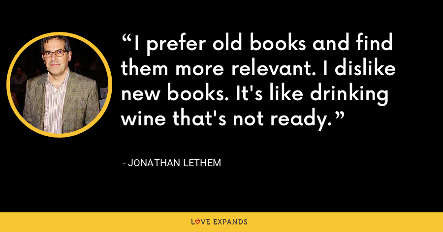 I prefer old books and find them more relevant. I dislike new books. It's like drinking wine that's not ready. - Jonathan Lethem