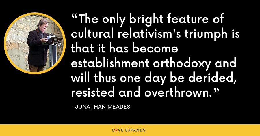 The only bright feature of cultural relativism's triumph is that it has become establishment orthodoxy and will thus one day be derided, resisted and overthrown. - Jonathan Meades