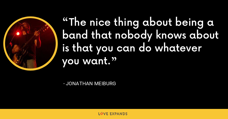 The nice thing about being a band that nobody knows about is that you can do whatever you want. - Jonathan Meiburg