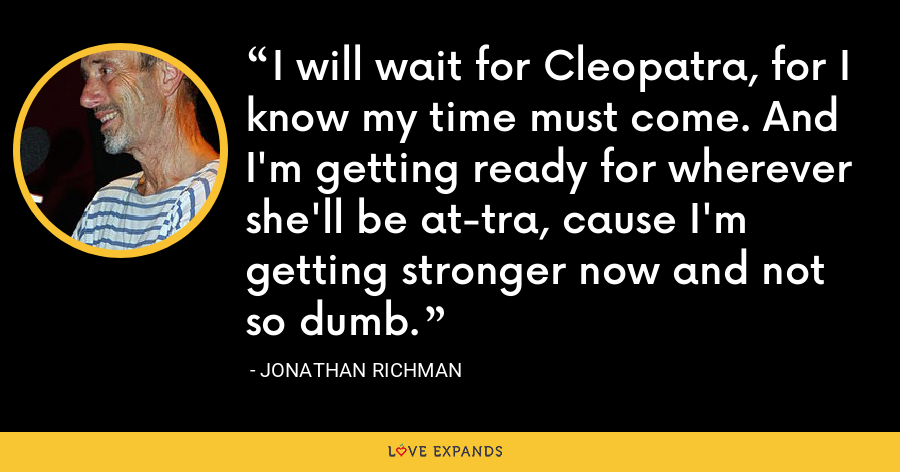 I will wait for Cleopatra, for I know my time must come. And I'm getting ready for wherever she'll be at-tra, cause I'm getting stronger now and not so dumb. - Jonathan Richman
