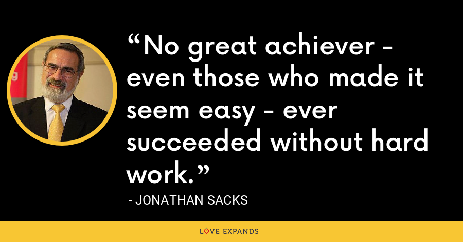 No great achiever - even those who made it seem easy - ever succeeded without hard work. - Jonathan Sacks