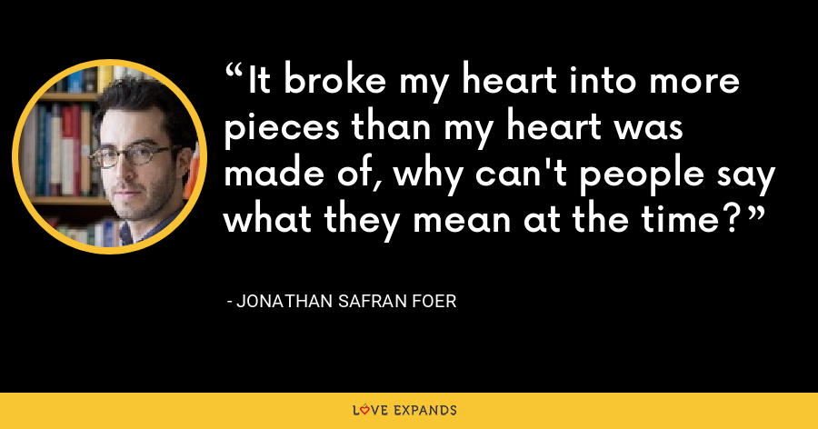 It broke my heart into more pieces than my heart was made of, why can't people say what they mean at the time? - Jonathan Safran Foer