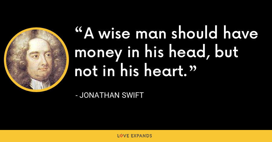 A wise man should have money in his head, but not in his heart. - Jonathan Swift