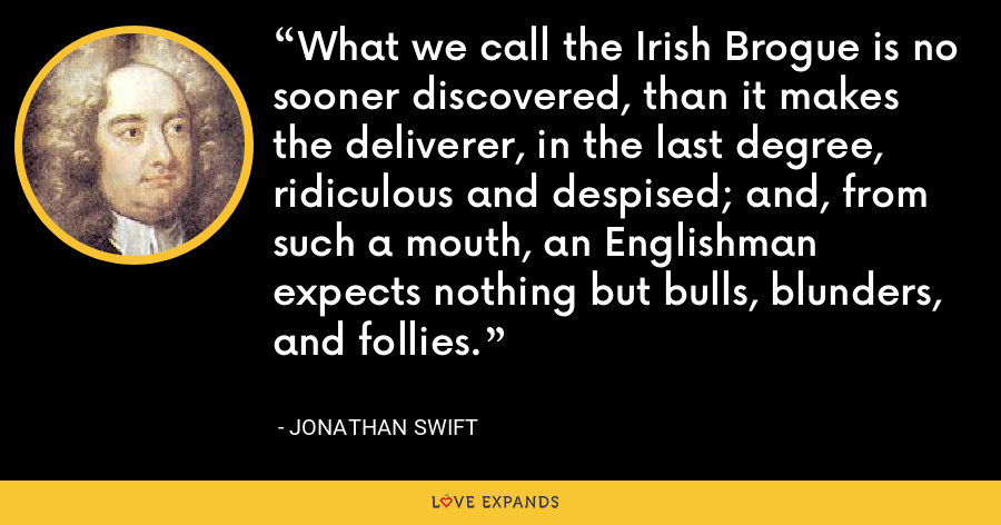 What we call the Irish Brogue is no sooner discovered, than it makes the deliverer, in the last degree, ridiculous and despised; and, from such a mouth, an Englishman expects nothing but bulls, blunders, and follies. - Jonathan Swift