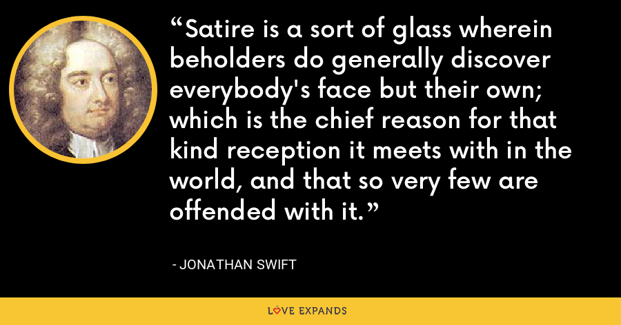 Satire is a sort of glass wherein beholders do generally discover everybody's face but their own; which is the chief reason for that kind reception it meets with in the world, and that so very few are offended with it. - Jonathan Swift