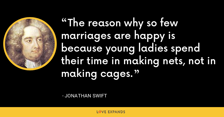The reason why so few marriages are happy is because young ladies spend their time in making nets, not in making cages. - Jonathan Swift