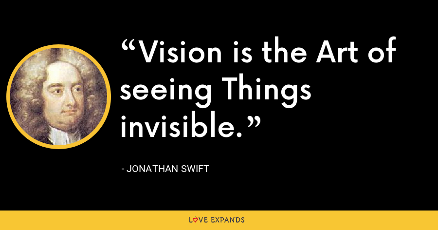Vision is the Art of seeing Things invisible. - Jonathan Swift