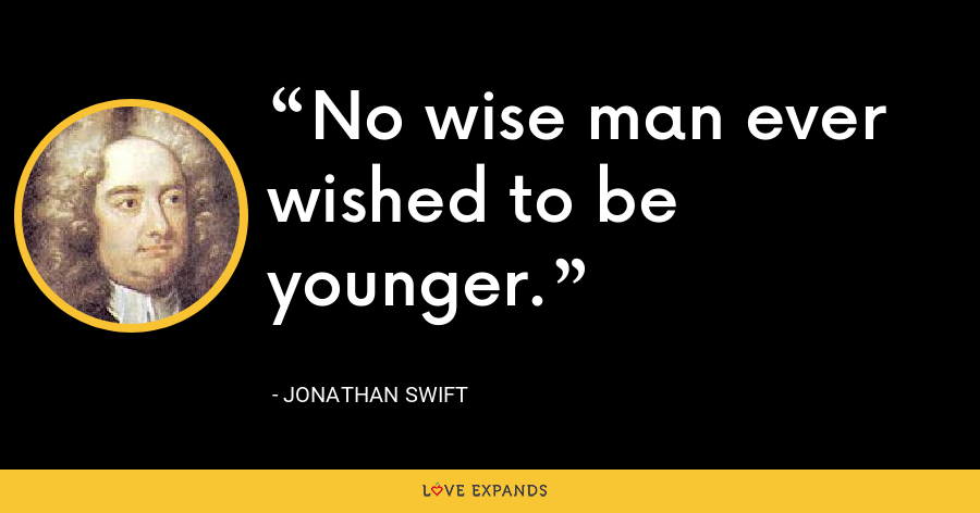 No wise man ever wished to be younger. - Jonathan Swift