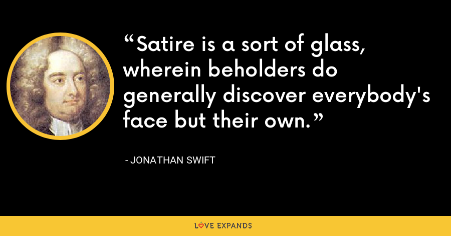 Satire is a sort of glass, wherein beholders do generally discover everybody's face but their own. - Jonathan Swift