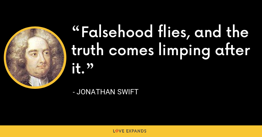 Falsehood flies, and the truth comes limping after it. - Jonathan Swift