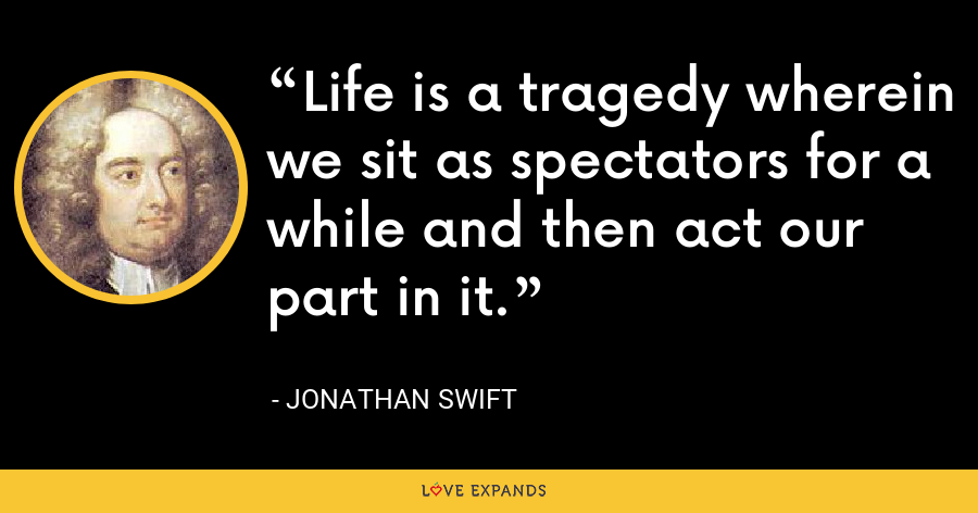Life is a tragedy wherein we sit as spectators for a while and then act our part in it. - Jonathan Swift