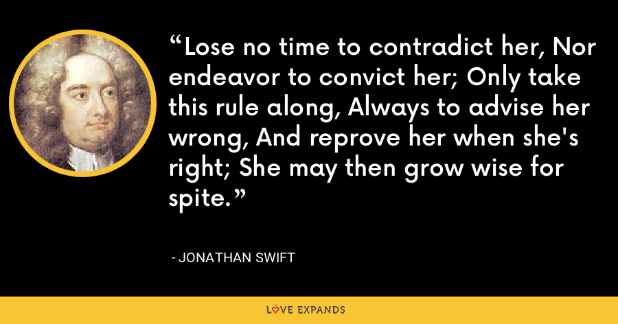 Lose no time to contradict her, Nor endeavor to convict her; Only take this rule along, Always to advise her wrong, And reprove her when she's right; She may then grow wise for spite. - Jonathan Swift