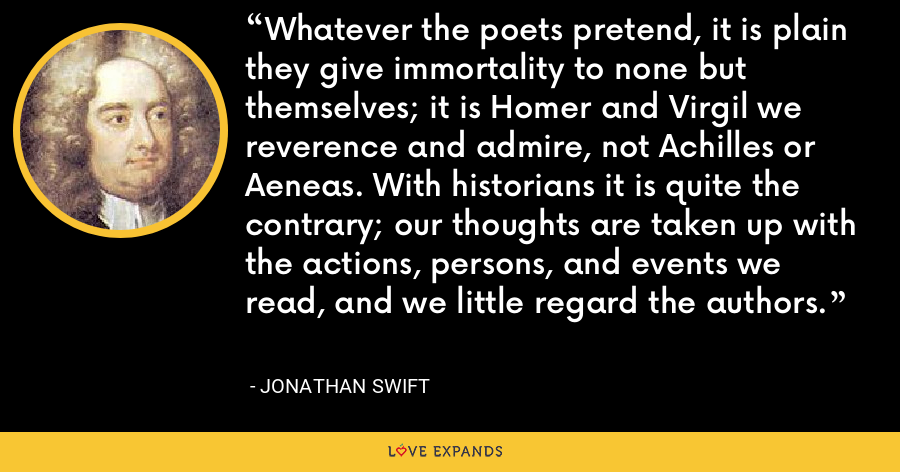 Whatever the poets pretend, it is plain they give immortality to none but themselves; it is Homer and Virgil we reverence and admire, not Achilles or Aeneas. With historians it is quite the contrary; our thoughts are taken up with the actions, persons, and events we read, and we little regard the authors. - Jonathan Swift