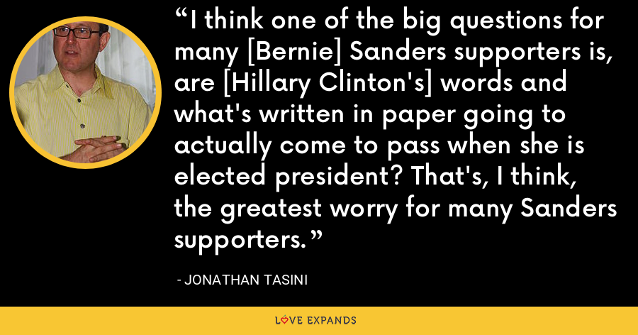 I think one of the big questions for many [Bernie] Sanders supporters is, are [Hillary Clinton's] words and what's written in paper going to actually come to pass when she is elected president? That's, I think, the greatest worry for many Sanders supporters. - Jonathan Tasini
