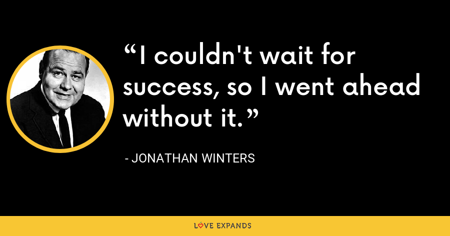I couldn't wait for success, so I went ahead without it. - Jonathan Winters