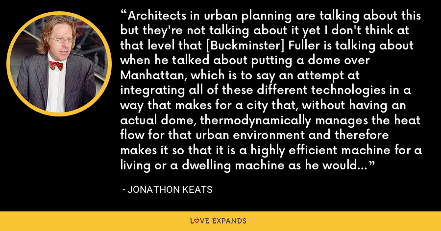 Architects in urban planning are talking about this but they're not talking about it yet I don't think at that level that [Buckminster] Fuller is talking about when he talked about putting a dome over Manhattan, which is to say an attempt at integrating all of these different technologies in a way that makes for a city that, without having an actual dome, thermodynamically manages the heat flow for that urban environment and therefore makes it so that it is a highly efficient machine for a living or a dwelling machine as he would have preferred in terms of thermodynamically optimizing it. - Jonathon Keats