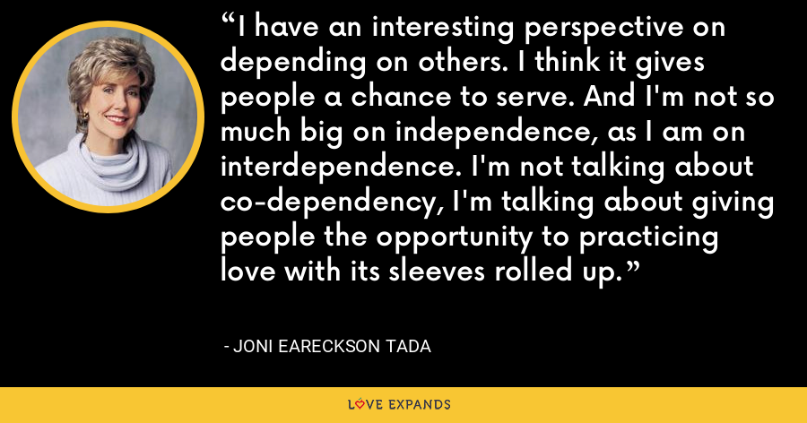 I have an interesting perspective on depending on others. I think it gives people a chance to serve. And I'm not so much big on independence, as I am on interdependence. I'm not talking about co-dependency, I'm talking about giving people the opportunity to practicing love with its sleeves rolled up. - Joni Eareckson Tada