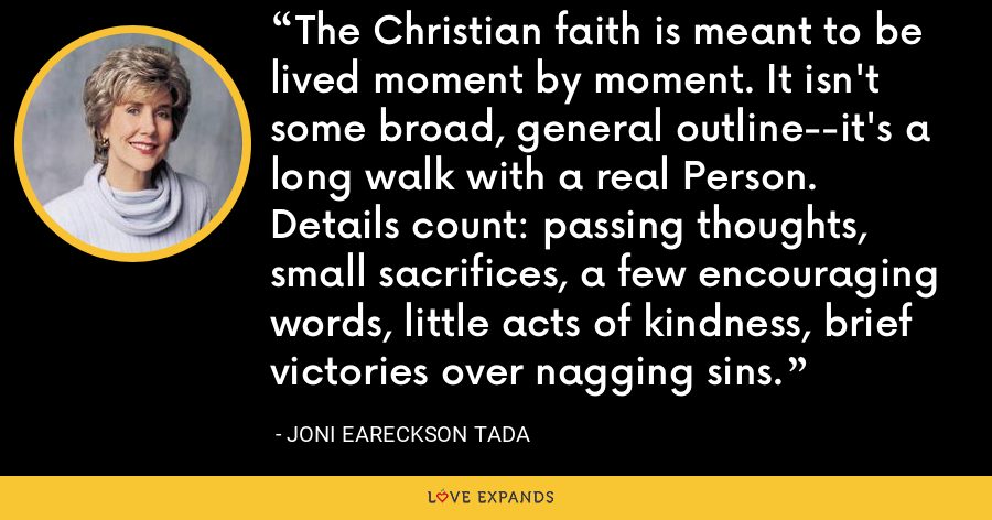 The Christian faith is meant to be lived moment by moment. It isn't some broad, general outline--it's a long walk with a real Person. Details count: passing thoughts, small sacrifices, a few encouraging words, little acts of kindness, brief victories over nagging sins. - Joni Eareckson Tada