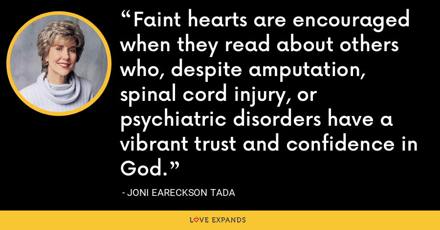 Faint hearts are encouraged when they read about others who, despite amputation, spinal cord injury, or psychiatric disorders have a vibrant trust and confidence in God. - Joni Eareckson Tada