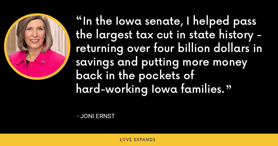 In the Iowa senate, I helped pass the largest tax cut in state history - returning over four billion dollars in savings and putting more money back in the pockets of hard-working Iowa families. - Joni Ernst