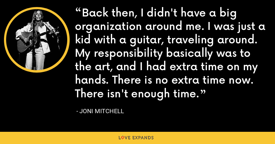 Back then, I didn't have a big organization around me. I was just a kid with a guitar, traveling around. My responsibility basically was to the art, and I had extra time on my hands. There is no extra time now. There isn't enough time. - Joni Mitchell