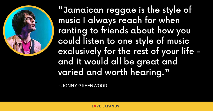 Jamaican reggae is the style of music I always reach for when ranting to friends about how you could listen to one style of music exclusively for the rest of your life - and it would all be great and varied and worth hearing. - Jonny Greenwood