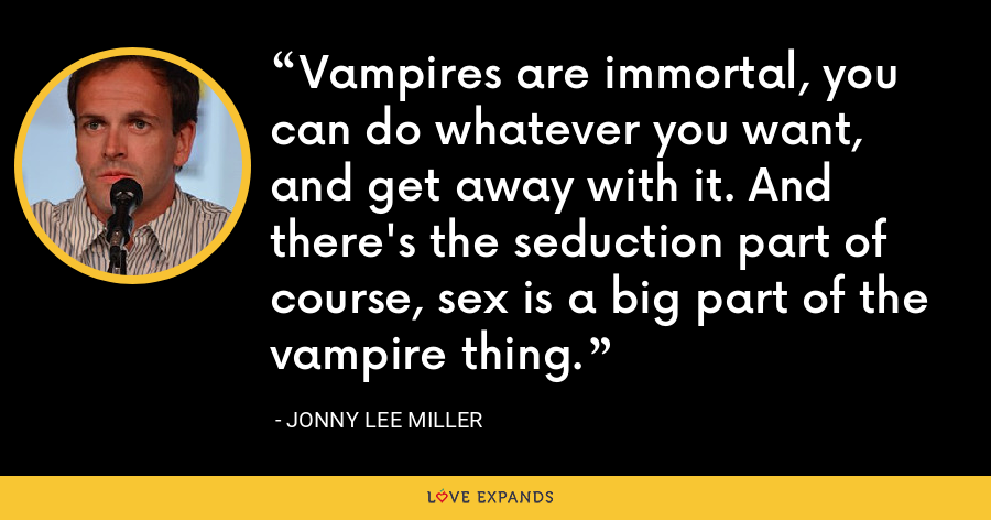 Vampires are immortal, you can do whatever you want, and get away with it. And there's the seduction part of course, sex is a big part of the vampire thing. - Jonny Lee Miller