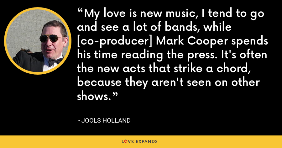 My love is new music, I tend to go and see a lot of bands, while [co-producer] Mark Cooper spends his time reading the press. It's often the new acts that strike a chord, because they aren't seen on other shows. - Jools Holland