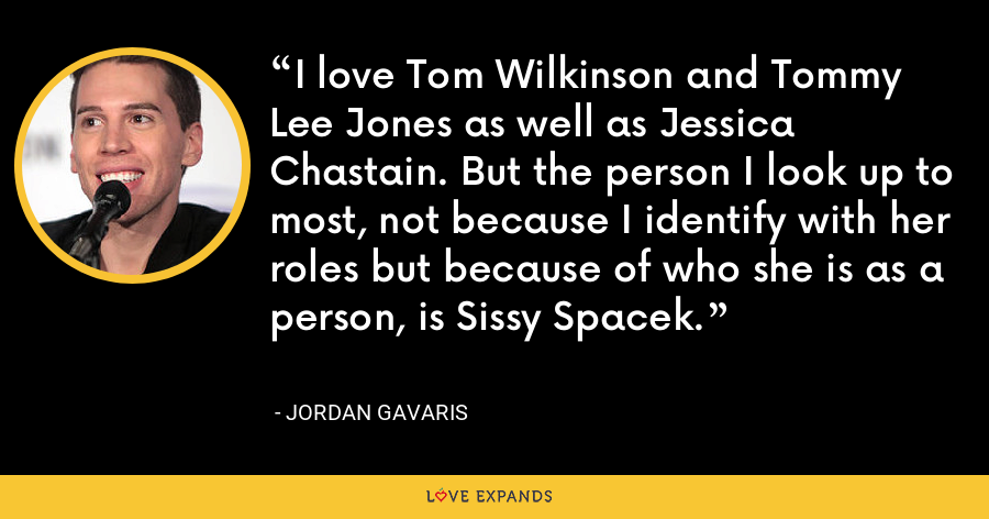 I love Tom Wilkinson and Tommy Lee Jones as well as Jessica Chastain. But the person I look up to most, not because I identify with her roles but because of who she is as a person, is Sissy Spacek. - Jordan Gavaris