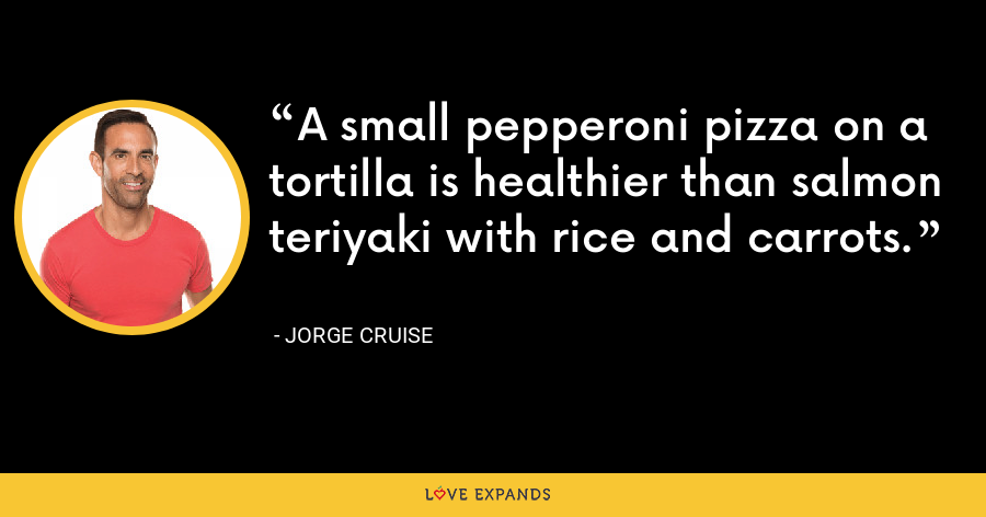 A small pepperoni pizza on a tortilla is healthier than salmon teriyaki with rice and carrots. - Jorge Cruise