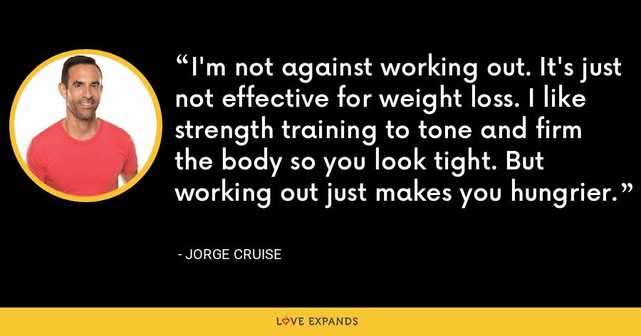 I'm not against working out. It's just not effective for weight loss. I like strength training to tone and firm the body so you look tight. But working out just makes you hungrier. - Jorge Cruise