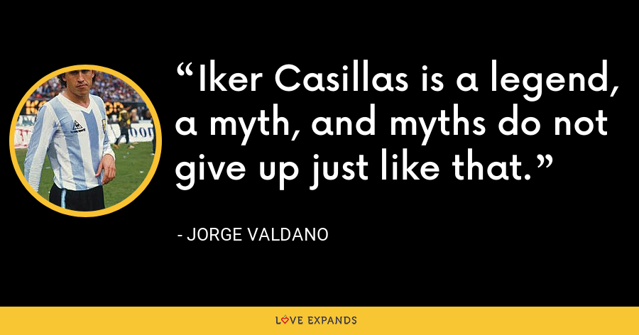 Iker Casillas is a legend, a myth, and myths do not give up just like that. - Jorge Valdano