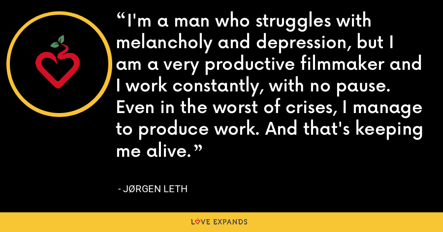 I'm a man who struggles with melancholy and depression, but I am a very productive filmmaker and I work constantly, with no pause. Even in the worst of crises, I manage to produce work. And that's keeping me alive. - Jørgen Leth