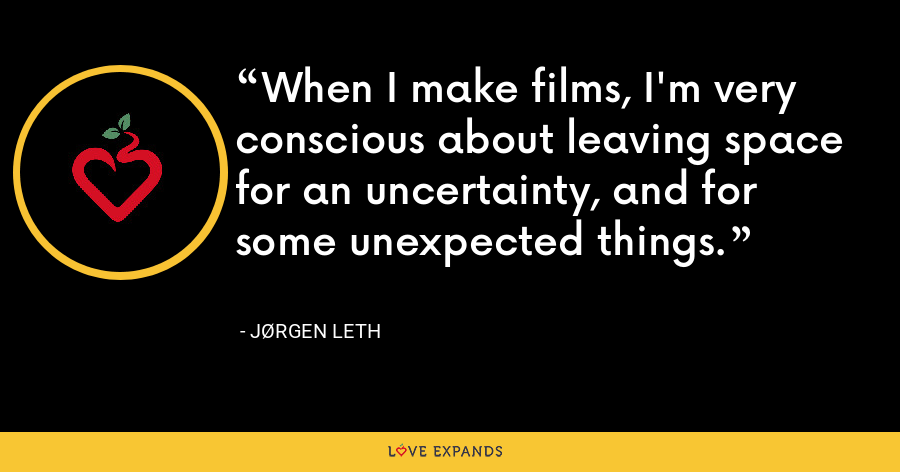 When I make films, I'm very conscious about leaving space for an uncertainty, and for some unexpected things. - Jørgen Leth