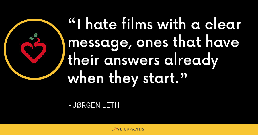 I hate films with a clear message, ones that have their answers already when they start. - Jørgen Leth
