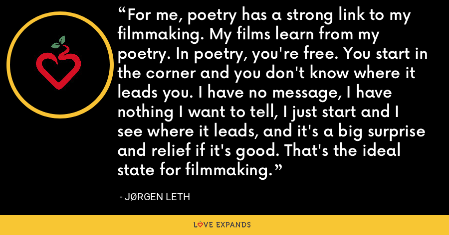 For me, poetry has a strong link to my filmmaking. My films learn from my poetry. In poetry, you're free. You start in the corner and you don't know where it leads you. I have no message, I have nothing I want to tell, I just start and I see where it leads, and it's a big surprise and relief if it's good. That's the ideal state for filmmaking. - Jørgen Leth