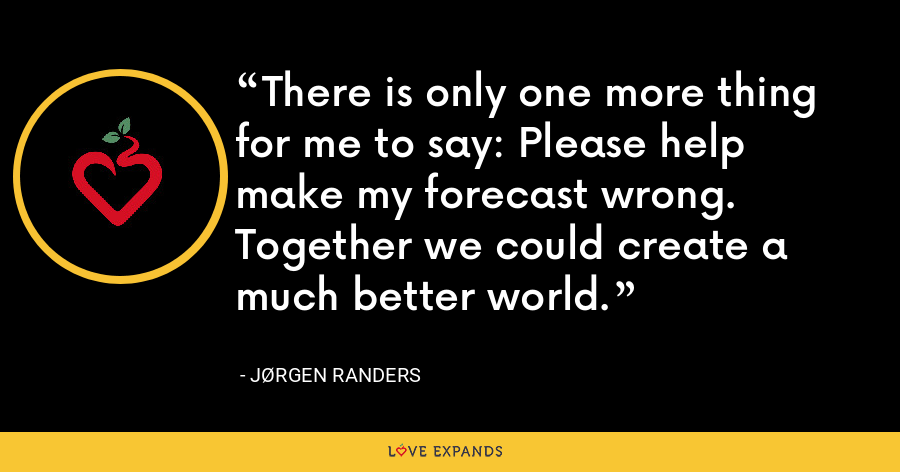There is only one more thing for me to say: Please help make my forecast wrong.  Together we could create a much better world. - Jørgen Randers